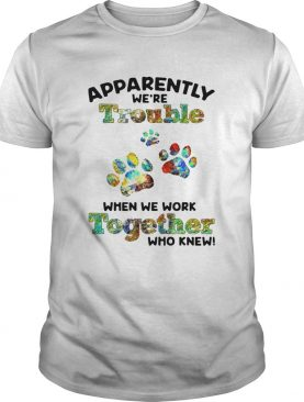 Paw Apparently Were Trouble When We Work Together Who Knew shirt