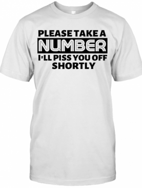 Please Take A Number I'Ll Piss You Off Shortly T-Shirt