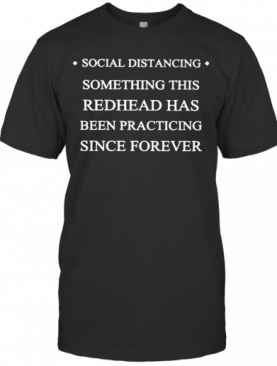 Social Distancing Something This Redhead Has Been Practicing Since Forever T-Shirt