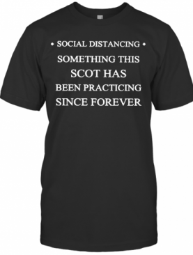Social Distancing Something This Scot Has Been Practicing Since Forever T-Shirt