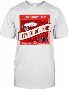 Star Trek Red Shirt Ale It'S To Die For T-Shirt