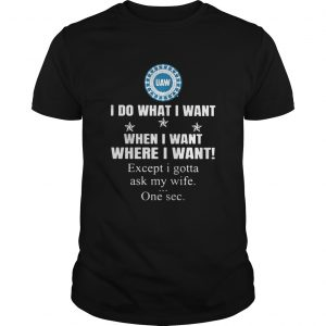 United automobile workers I do what I want when I want where I want except I gotta ask my wife one Unisex