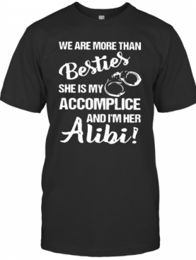 We Are More Than Besties She Is My Accomplice And I'm Her Alibi T-Shirt