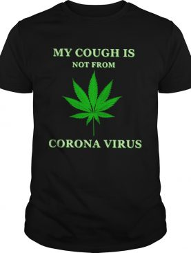 Weed My Cough Is Not From Corona Virus shirt