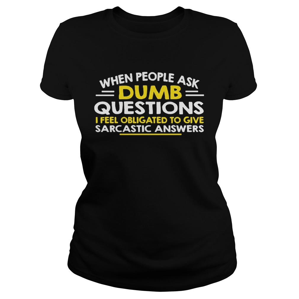 When people ask Dumb questions I feel obligated to give sarcastic answers  Classic Ladies