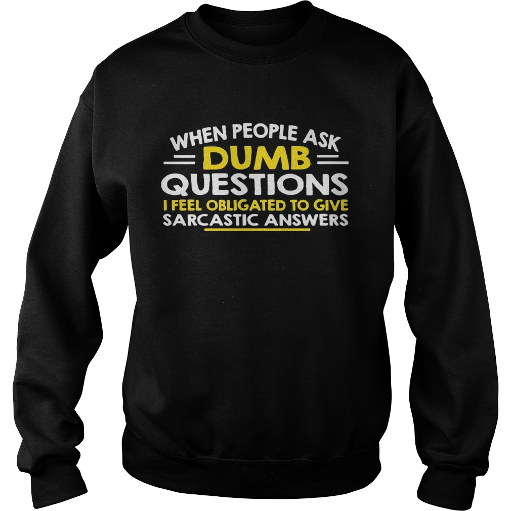 When people ask Dumb questions I feel obligated to give sarcastic answers  Sweatshirt