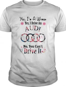 Yes Im A Woman Yes I Drive An Audi No You Cant Drive It Flower shirt