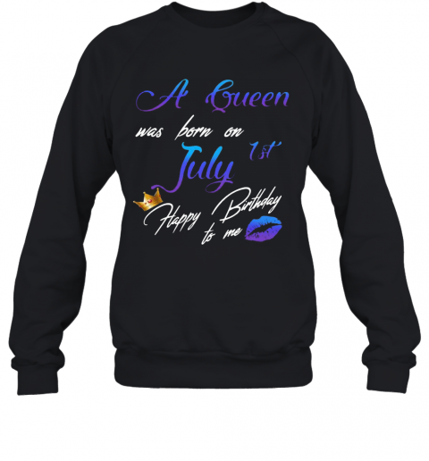 A Queen Was Born On July 1St Happy Birthday To Me T-Shirt Unisex Sweatshirt