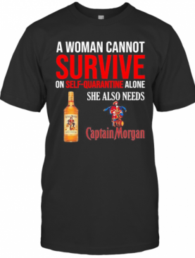 A Woman Cannot Survive On Self Quarantine Alone She Also Needs Captain Morgan T-Shirt