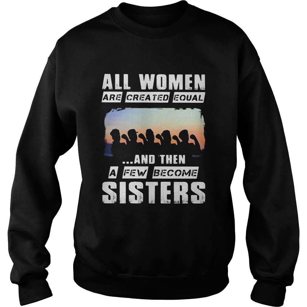All women are created equal and then a few become sisters Sweatshirt