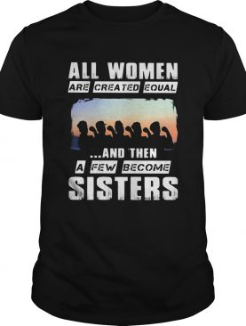 All women are created equal and then a few become sisters shirt