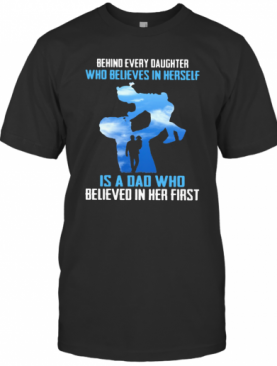 Behind Every Daughter Who Believes In Herself Is A Dad Who Believed In Her First Sky T-Shirt