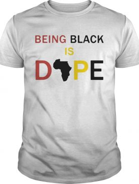 Being Black Is Dope shirt