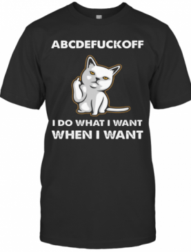 Cat Abcdefuckoff I Do What I Want When I Want T-Shirt
