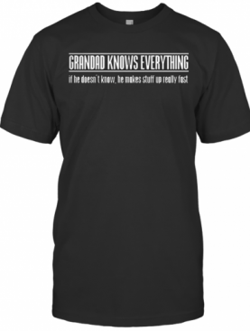 Grandad Knows Everything If He Doesn'T Know He Makes Stuff Up Really Fast T-Shirt