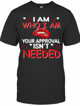I Am Who I Am Your Approval Isn't Needed T-Shirt