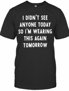 I Didnt See Anyone Today So Im Wearing This Again Tomorrow T-Shirt