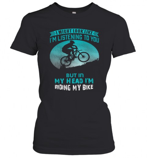 I Might Look Like I'm Listening To You But In My Head I'm Riding My Bike T-Shirt Classic Women's T-shirt