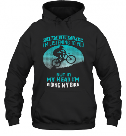 I Might Look Like I'm Listening To You But In My Head I'm Riding My Bike T-Shirt Unisex Hoodie