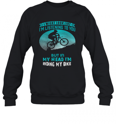 I Might Look Like I'm Listening To You But In My Head I'm Riding My Bike T-Shirt Unisex Sweatshirt