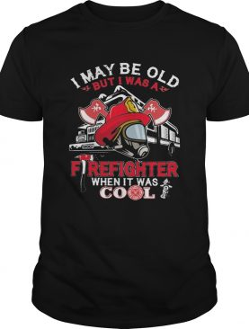 I may be old but I was a firefighter when it was cool shirt