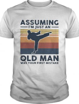 Karate assuming im just an old man was your first mistake vintage shirt