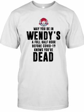 May You Be In Wendy'S A Full Half Hour Before Covid 19 Knows You'Re Dead T-Shirt