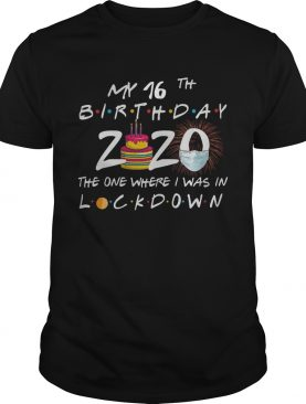 My 16th Birthday 2020 The One Where I Was In Lockdown shirt