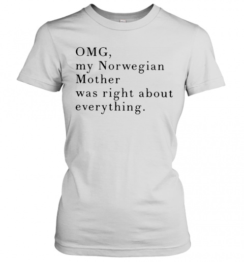 Omg My Norwegian Mother Was Right About Everything T-Shirt Classic Women's T-shirt