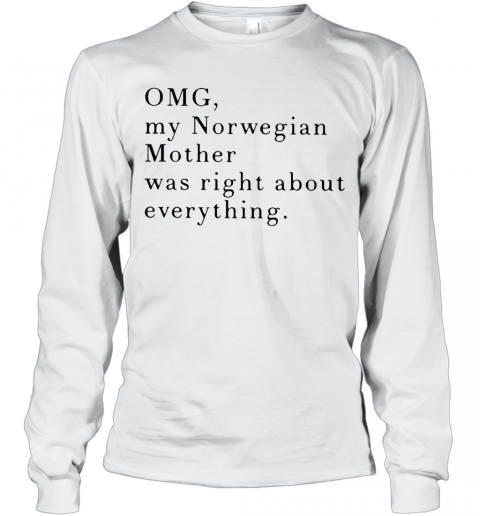 Omg My Norwegian Mother Was Right About Everything T-Shirt Long Sleeved T-shirt
