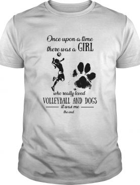 Once upon a time there was a girl who really loved volleyball and dogs paw it was me the end shirt