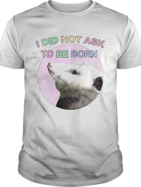 Opossum I Did Not Ask To Be Born shirt