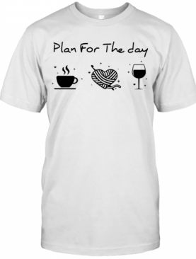 Plan For The Day Coffee Heart Knitting Wine T-Shirt