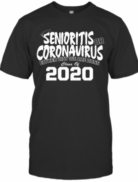 Senioritis Or Coronavirus Either Way We Are Done Class Of 2020 T-Shirt