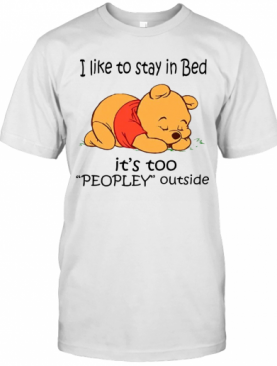 The Bear I Like To Stay In Bed It'S Too Peopley Outside T-Shirt