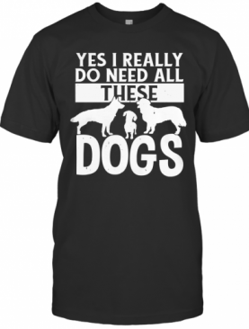 Yes I Really Do Need All These Dogs T-Shirt