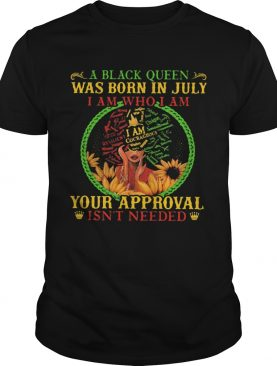 A black queen was born in july i am who i am your approval isnt needed shirt