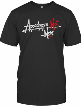 Apocalypse Not Now Please T-Shirt