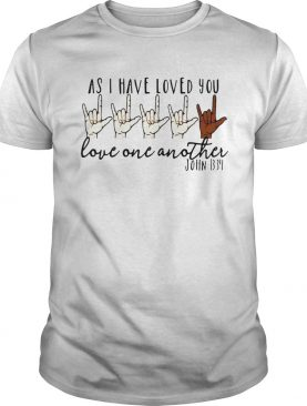 As I Have Loved You Love One Another John 1334 shirt
