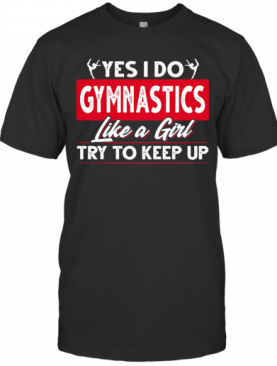 Ballet Yes I Do Gymnastics Like A Girl Try To Keep Up T-Shirt