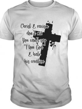 Christ and racism dont mix you cant say I love god and hate his creation shirt