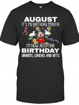 Disney Mickey Mouse August It'S My Birthday Month I'M Now Accepting Birthday Dinners Lunches And Gifts Black T-Shirt