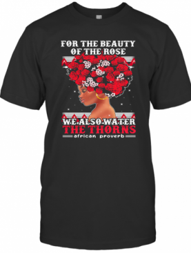 For The Beauty Of The Rose We Also Water The Thorns African Proverb T-Shirt