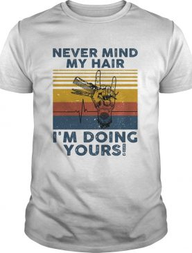 Hairdresser never mind my hair im doing yours vintage retro shirt