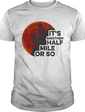 Hiking its another half mile or so moon blood shirt