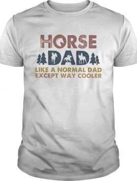 Horse dad like a normal dad except way cooler shirt