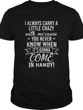 I Always Carry A Little Crazy With Me Cause You Never Know When Its Gonna Come In Handy shirt