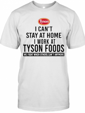 I Can'T Stay At Home I Work At Tyson Foods We Fight When Others Can'T Anymore T-Shirt
