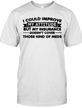 I Could Improve My Attitude But My Insurance Doesn'T Cover Those Kind Of Meds T-Shirt