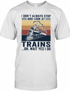 I Don'T Always Stop And Look At Trains Oh Wait Yes I Do Vintage T-Shirt